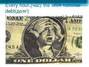 Every hour,(час) the USA national debt(долг) increases(увеличивается) by $150