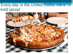Every day in the United States eat a 72 km2 pizza!