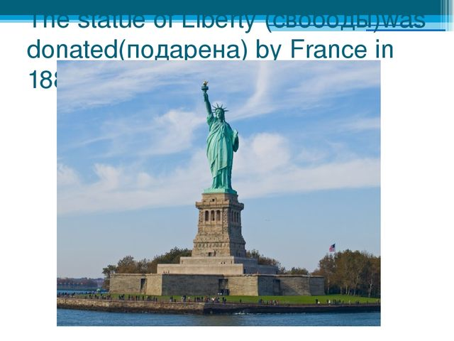 The statue of Liberty (свободы)was donated(подарена) by France in 1884.