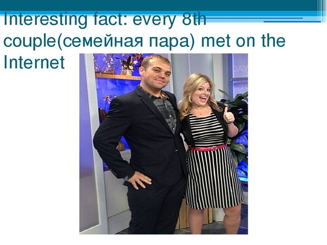 Interesting fact: every 8th couple(семейная пара) met on the Internet