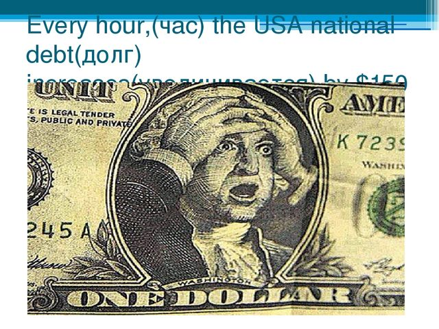 Every hour,(час) the USA national debt(долг) increases(увеличивается) by $150...
