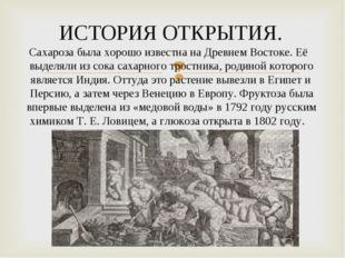 ИСТОРИЯ ОТКРЫТИЯ. Сахароза была хорошо известна на Древнем Востоке. Её выделя