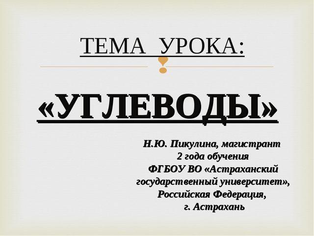 ТЕМА УРОКА: «УГЛЕВОДЫ» Н.Ю. Пикулина, магистрант 2 года обучения ФГБОУ ВО «А...