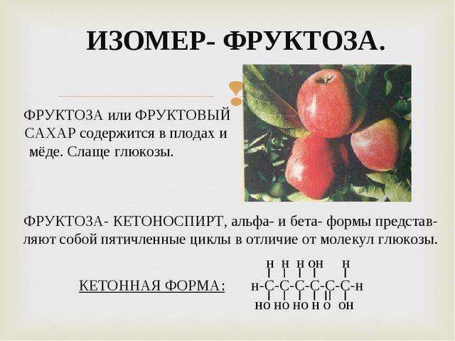 ИЗОМЕР- ФРУКТОЗА. ФРУКТОЗА или ФРУКТОВЫЙ САХАР содержится в плодах и мёде. Сл...