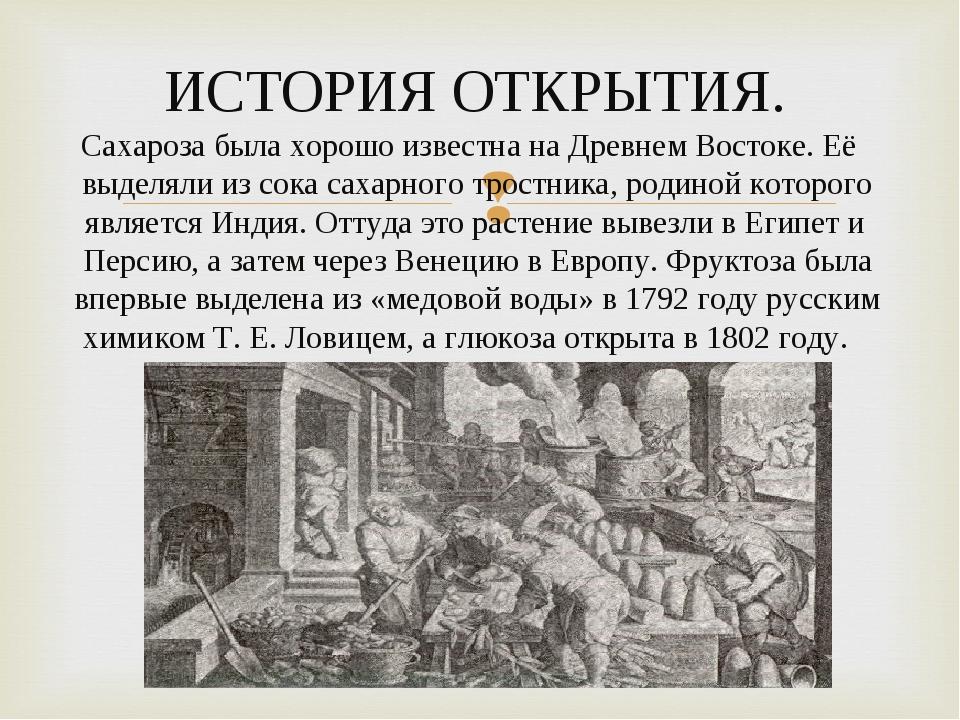 ИСТОРИЯ ОТКРЫТИЯ. Сахароза была хорошо известна на Древнем Востоке. Её выделя...