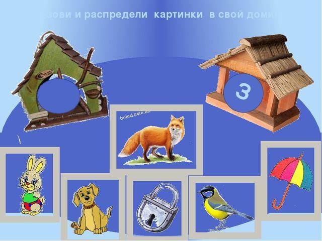 Назови и распредели картинки в свой домик С З
