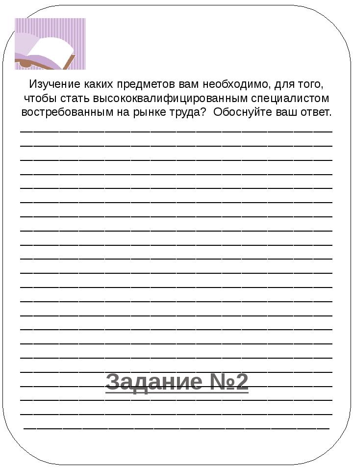 Задание №2  Изучение каких предметов вам необходимо, для того, чтобы с...
