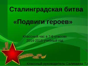 Сталинградская битва «Подвиги героев» Классный час в 7-9 классах 2014-2015 уч