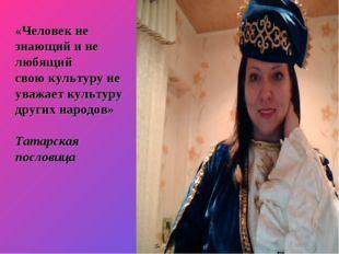 «Человек не знающий и не любящий свою культуру не уважает культуру других нар