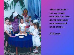 «Воспитание – это питание человека всеми достижениями человеческой культуры»