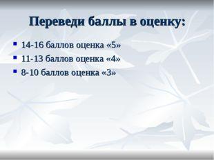 Переведи баллы в оценку: 14-16 баллов оценка «5» 11-13 баллов оценка «4» 8-10