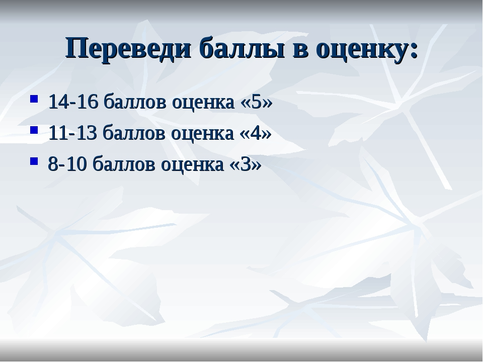 Переведи баллы в оценку: 14-16 баллов оценка «5» 11-13 баллов оценка «4» 8-10...