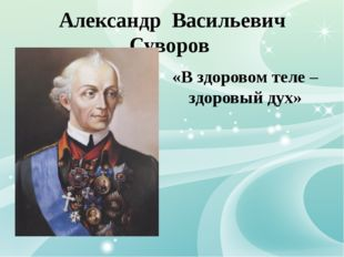 Александр Васильевич Суворов «В здоровом теле – здоровый дух»