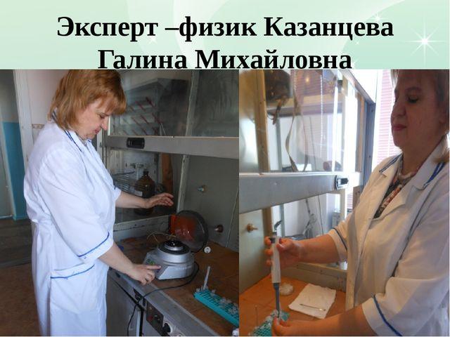 Эксперт –физик Казанцева Галина Михайловна