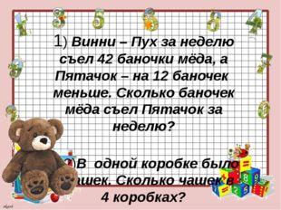 1) Винни – Пух за неделю съел 42 баночки мёда, а Пятачок – на 12 баночек мен
