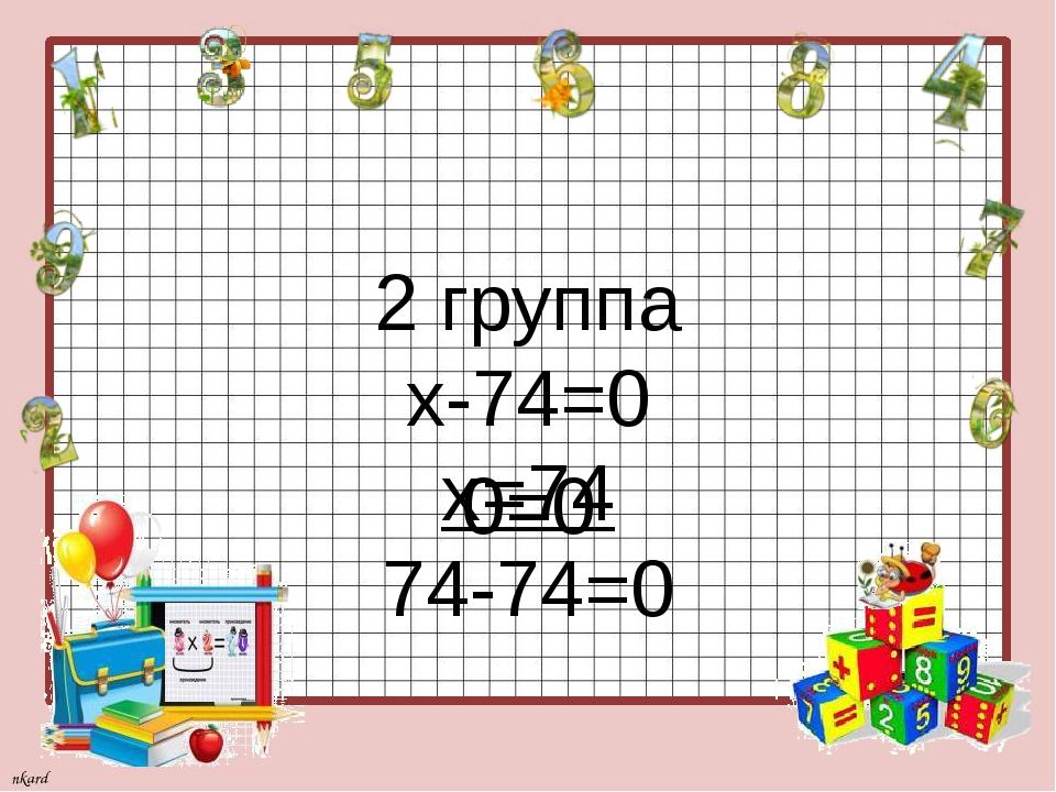 2 группа х-74=0 х=74 74-74=0 0=0 nkard