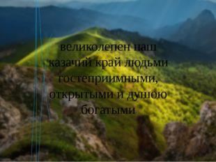 великолепен наш казачий край людьми гостеприимными, открытыми и душою богатыми