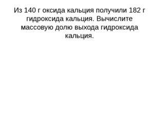 Из 140 г оксида кальция получили 182 г гидроксида кальция. Вычислите массовую