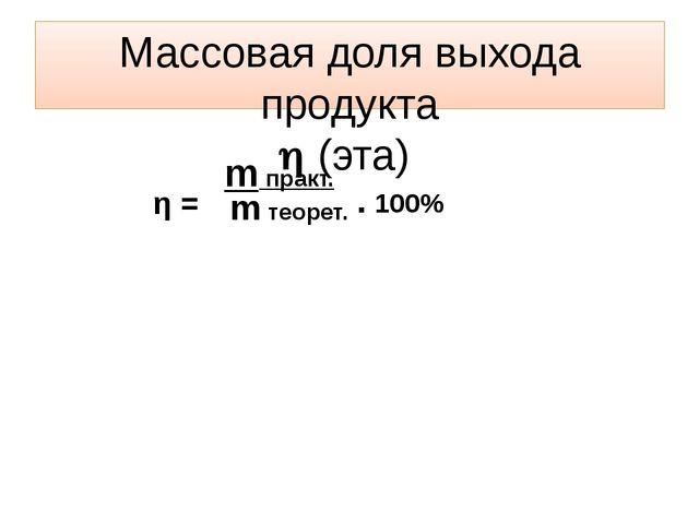 η = m практ. m теорет. Массовая доля выхода продукта  (эта) . 100%