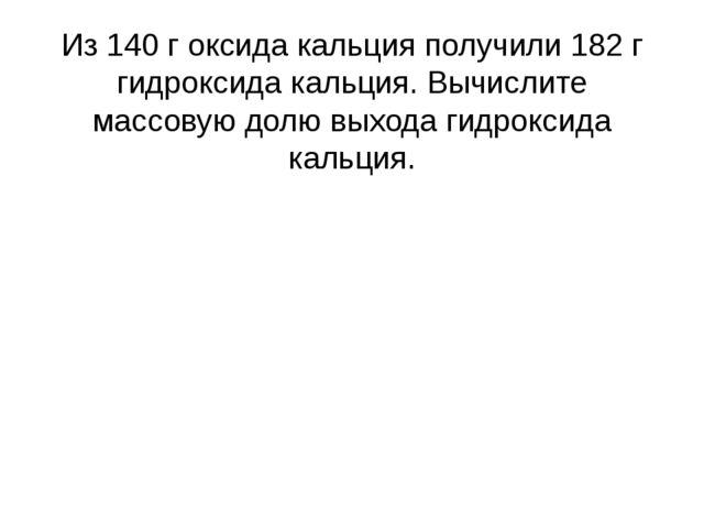 Из 140 г оксида кальция получили 182 г гидроксида кальция. Вычислите массовую...