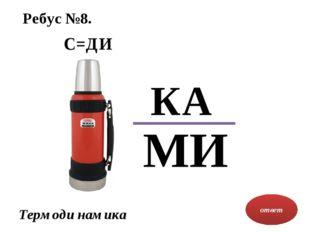 Ребус №8. ответ Термоди намика С=ДИ МИ КА