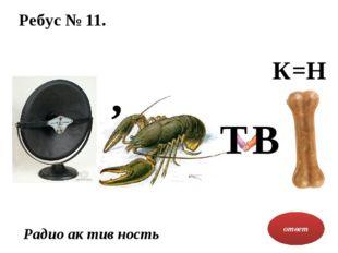 Ребус № 11. ответ Радио ак тив ность К=Н , Т В