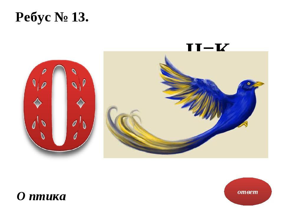 Ребус № 13. ответ О птика Ц=К