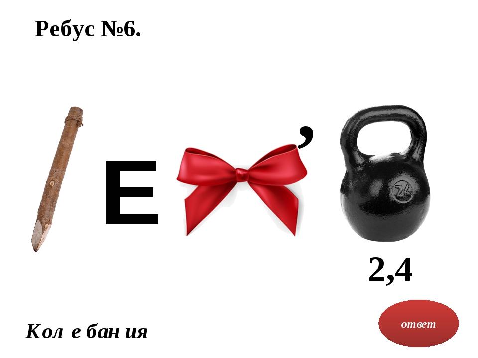 Ребус №6. ответ Кол е бан ия , 2,4 Е