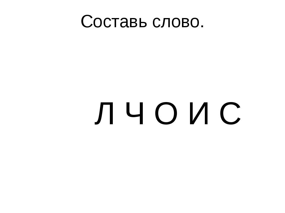 Составь слово. Л Ч О И С