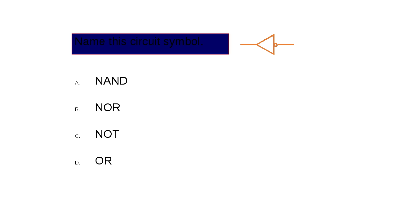 Name this circuit symbol. NAND NOR NOT OR