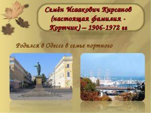 Семён Исаакович Кирсанов (настоящая фамилия - Кортчик) – 1906-1972 гг Родился