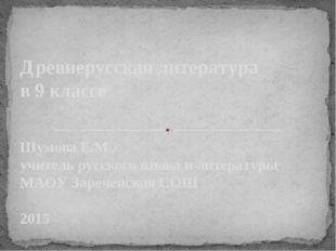 Древнерусская литература в 9 классе Шумова Е.М., учитель русского языка и лит