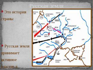 Это история страны Русская земля принимает активное участие в радостях и печа