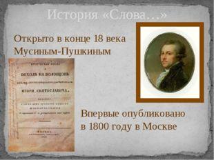 История «Слова…» Открыто в конце 18 века Мусиным-Пушкиным Впервые опубликован