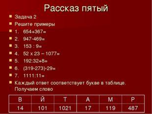 Рассказ пятый Задача 2 Решите примеры 1. 654+367= 2. 947-469= 3. 153 : 9= 4.