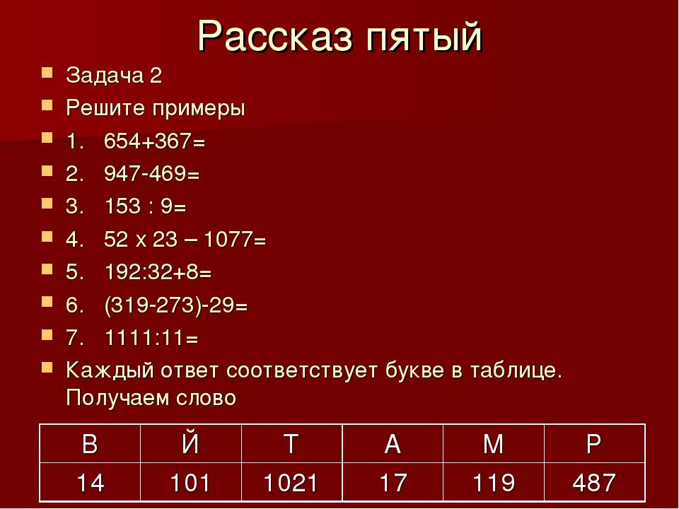 Рассказ пятый Задача 2 Решите примеры 1. 654+367= 2. 947-469= 3. 153 : 9= 4....