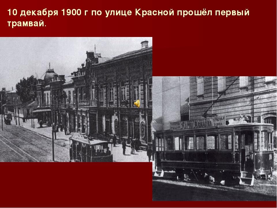 10 декабря 1900 г по улице Красной прошёл первый трамвай.