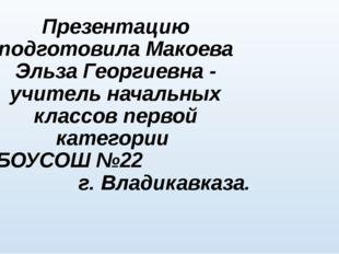Презентацию подготовила Макоева Эльза Георгиевна - учитель начальных классов