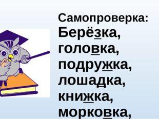 Самопроверка: Берёзка, головка, подружка, лошадка, книжка, морковка, трубка,