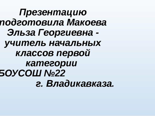 Презентацию подготовила Макоева Эльза Георгиевна - учитель начальных классов...