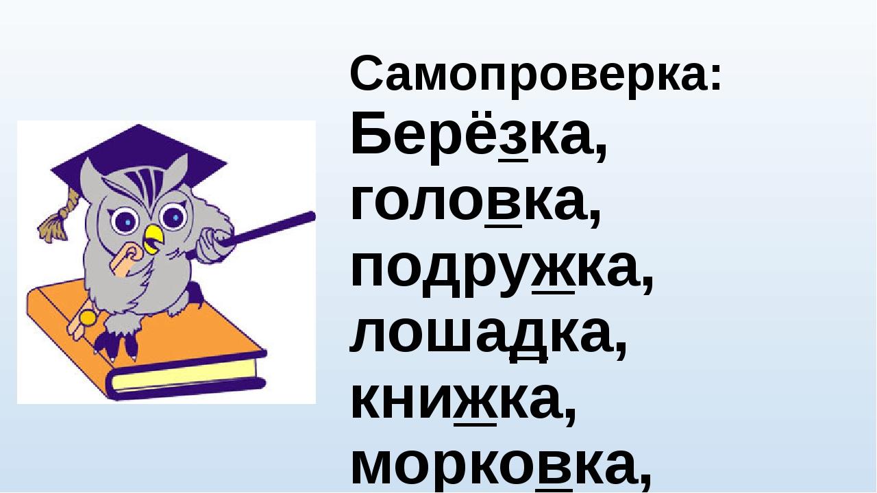 Самопроверка: Берёзка, головка, подружка, лошадка, книжка, морковка, трубка,...