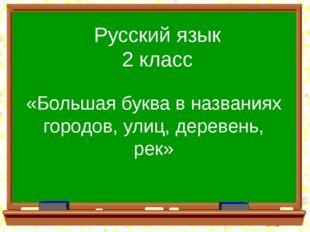 Русский язык 2 класс «Большая буква в названиях городов, улиц, деревень, рек»