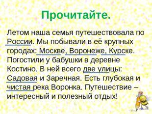 Прочитайте. Летом наша семья путешествовала по России. Мы побывали в её крупн