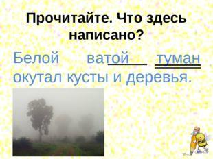 Прочитайте. Что здесь написано? Белой ватой туман окутал кусты и деревья.