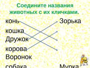 Соедините названия животных с их кличками. конь Зорька кошка Дружок