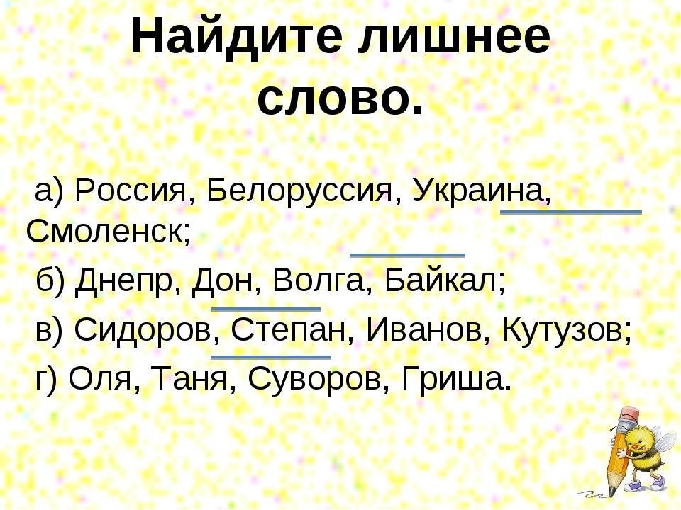 Найдите лишнее слово. а) Россия, Белоруссия, Украина, Смоленск; б) Днепр, Дон...