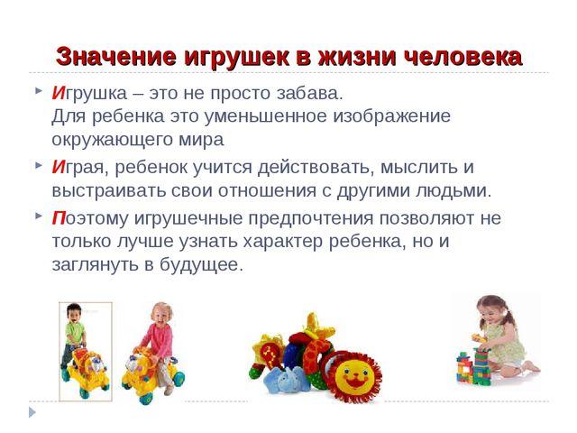 Значение игрушек в жизни человека Игрушка – это не просто забава. Для ребенка...
