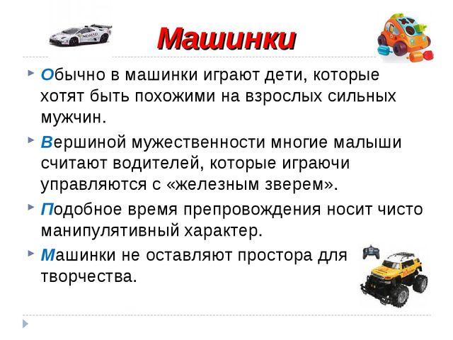 Машинки Обычно в машинки играют дети, которые хотят быть похожими на взрослых...