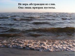 Не верь абстракции из слов. Она лишь призрак пустоты.