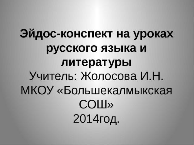 Эйдос-конспект на уроках русского языка и литературы Учитель: Жолосова И.Н....